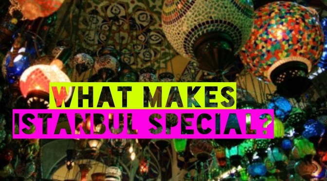 What makes Istanbul special?