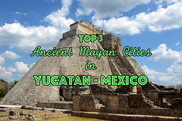 Top 3 Ancient Mayan Cities in Yucatan