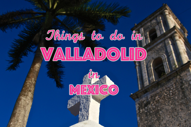 Things to do in Valladolid Mexico Yucatan